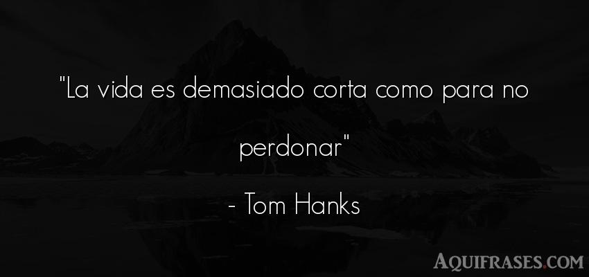 Frase para pedir perdón,  de la vida  de Tom Hanks. La vida es demasiado corta