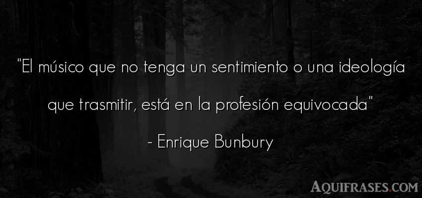 Frase de rock,  de cancion  de Enrique Bunbury. El músico que no tenga un