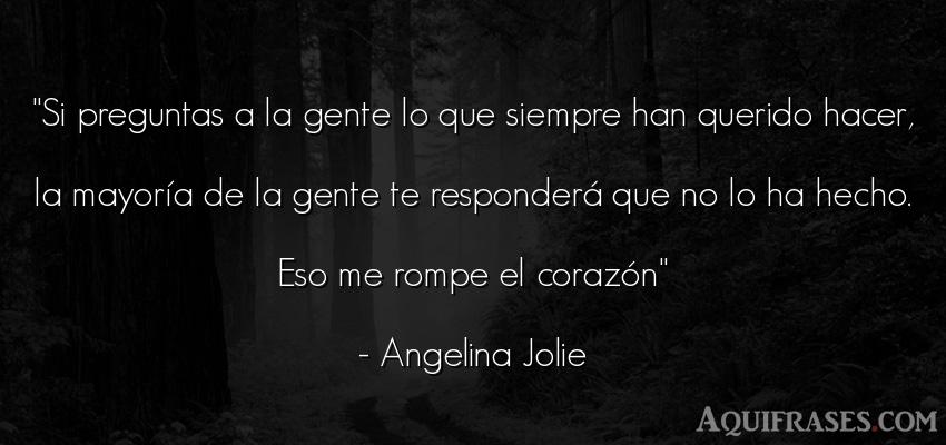 Frase para reflexionar,  de tristeza  de Angelina Jolie. Si preguntas a la gente lo