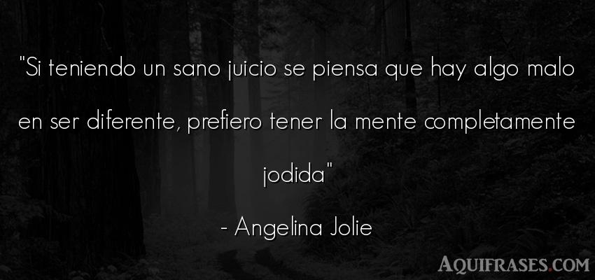 Frase para reflexionar,  inspiradora  de Angelina Jolie. Si teniendo un sano juicio