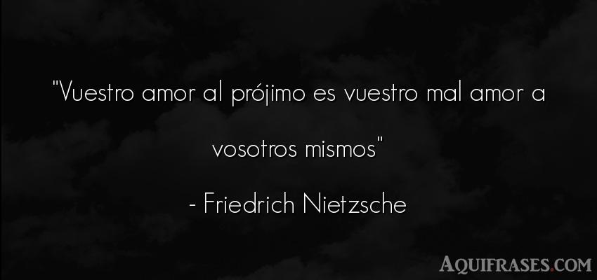 Frase de amor  de Friedrich Nietzsche. Vuestro amor al prójimo es
