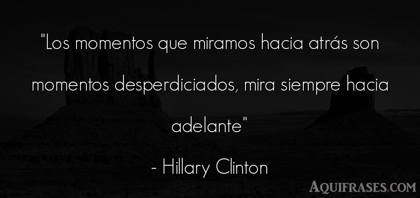 Frase motivadora,  sabia  de Hillary Clinton. Los momentos que miramos