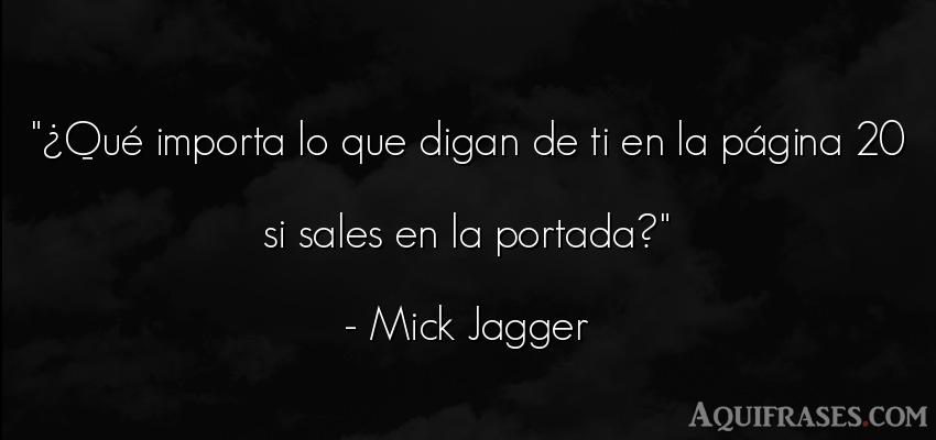 Frase de éxito,  de sarcasmo  de Mick Jagger. ¿Qué importa lo que digan
