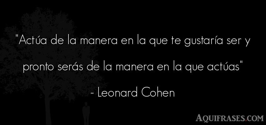 Frase sabia,  para reflexionar  de Leonard Cohen. Actúa de la manera en la