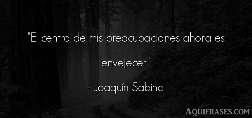 Frase sincera,  de muerte,  de desánimo  de Joaquín Sabina. El centro de mis