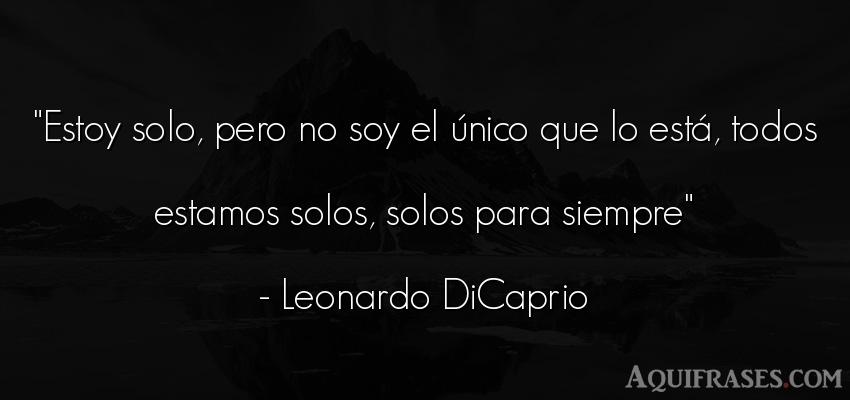 Frase para reflexionar,  de tristeza  de Leonardo DiCaprio. Estoy solo, pero no soy el
