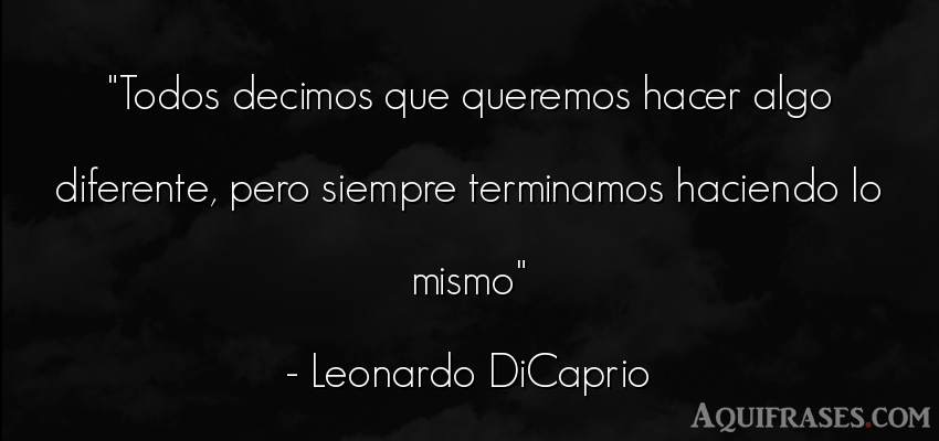 Frase sabia,  para reflexionar  de Leonardo DiCaprio. Todos decimos que queremos