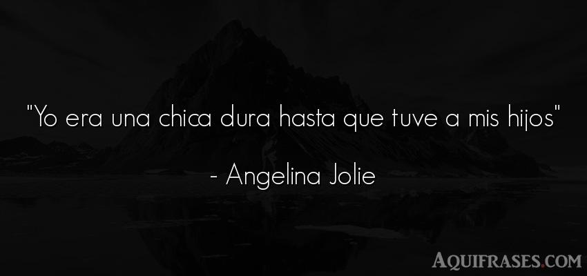 Frase de mujeres,  para una madre,  para un hijo  de Angelina Jolie. Yo era una chica dura hasta