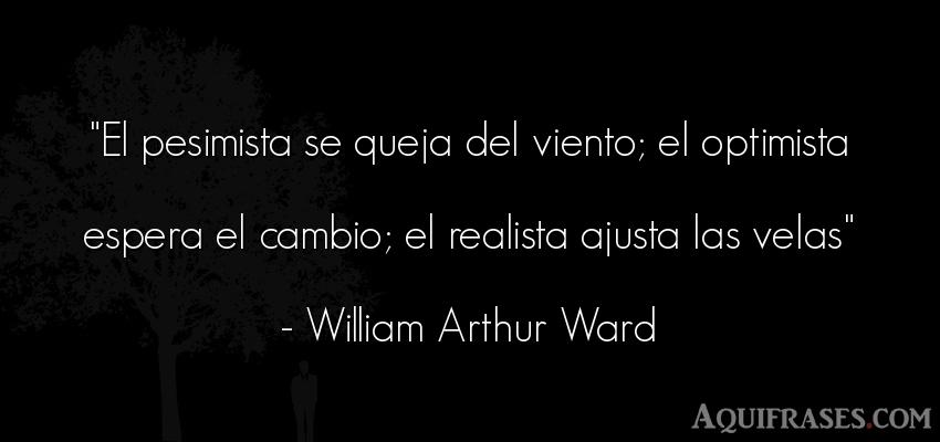 Frase sabia,  realista,  sabias corta  de William Arthur Ward. El pesimista se queja del