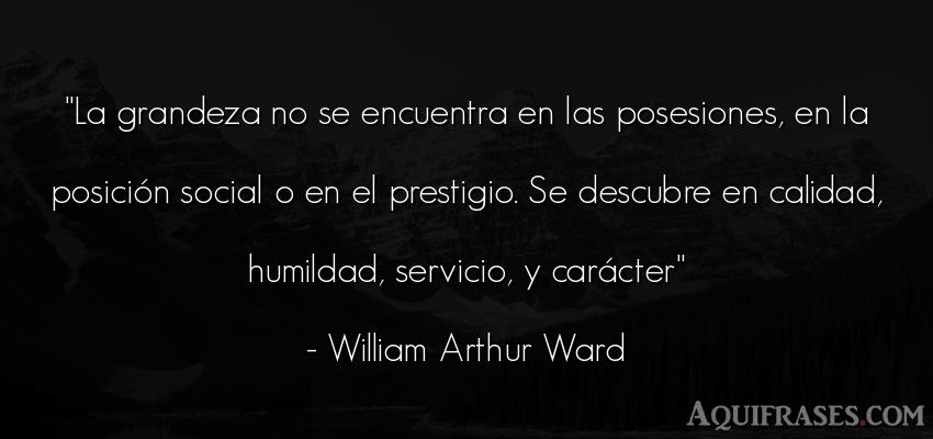 Frase sabia,  para reflexionar,  de humildad  de William Arthur Ward. La grandeza no se encuentra