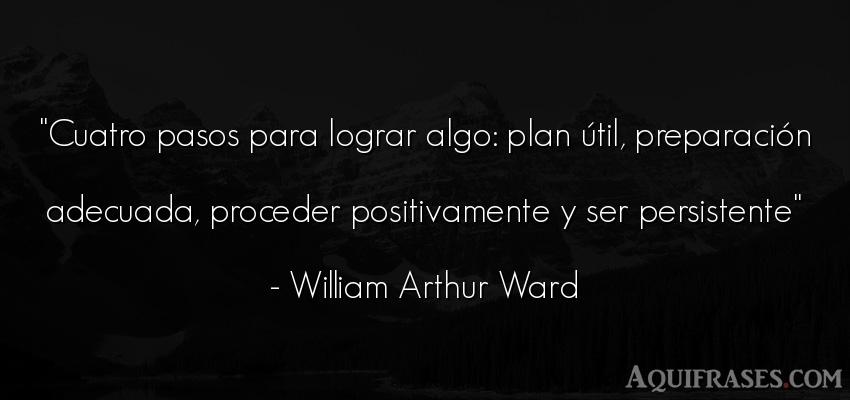 Frase de perseverancia,  de la vida  de William Arthur Ward. Cuatro pasos para lograr