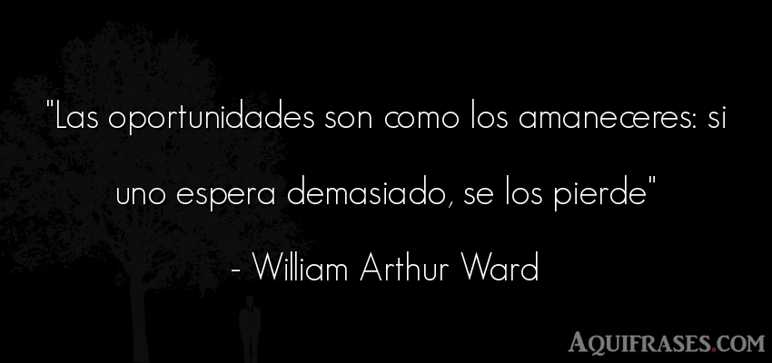 Frase motivadora,  inspiradora  de William Arthur Ward. Las oportunidades son como