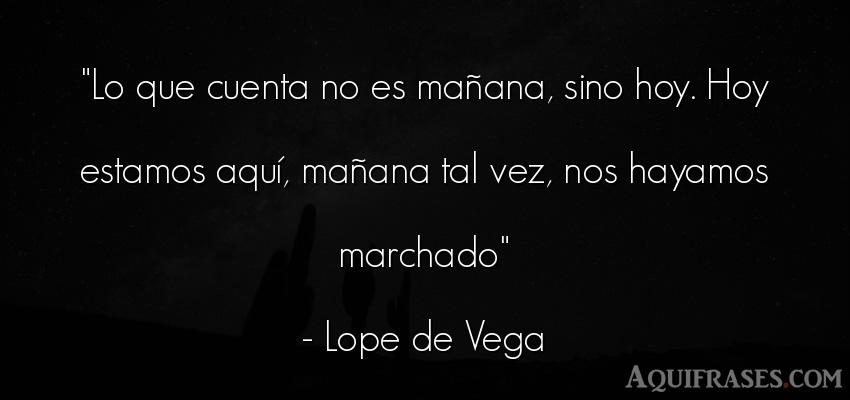 Frase sabia,  para reflexionar  de Lope de Vega. Lo que cuenta no es mañana