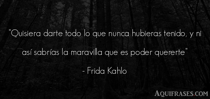 Frase de amor,  para enamorar  de Frida Kahlo. Quisiera darte todo lo que