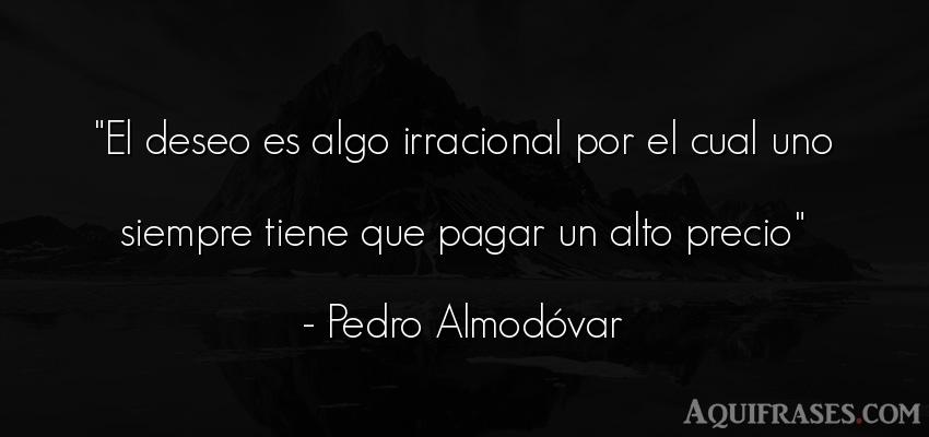 Frase sabia,  para reflexionar  de Pedro Almodóvar. El deseo es algo irracional