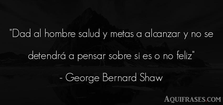 Frase de felicidad,  de éxito  de George Bernard Shaw. Dad al hombre salud y metas