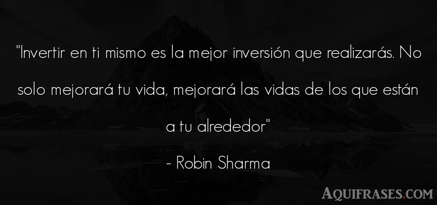 Frase sabia  de Robin Sharma. Invertir en ti mismo es la