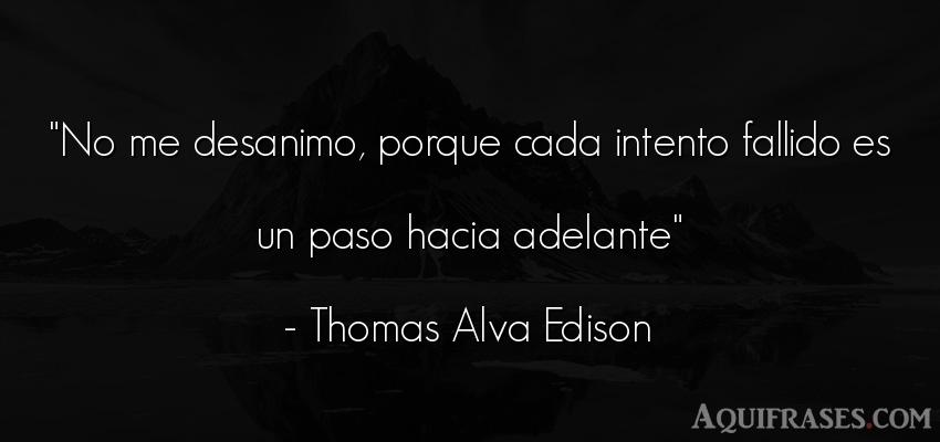 Frase motivadora,  de desánimo  de Thomas Alva Edison. No me desanimo, porque cada