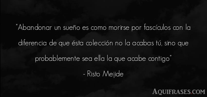 Frase de inteligencia,  de la vida  de Risto Mejide. Abandonar un sueño es como
