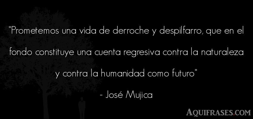 Frase sabia,  del medio ambiente,  de sociedad  de José Mujica. Prometemos una vida de