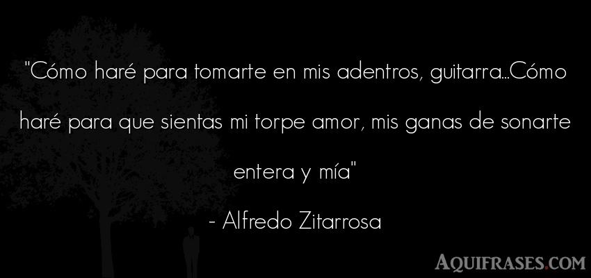 Frase de amor  de Alfredo Zitarrosa. Cómo haré para tomarte en