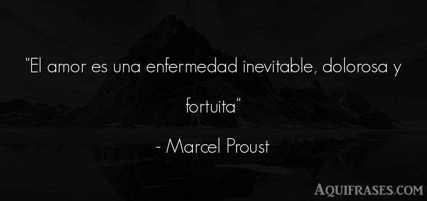 Frase de amor,  de amor corta  de Marcel Proust. El amor es una enfermedad