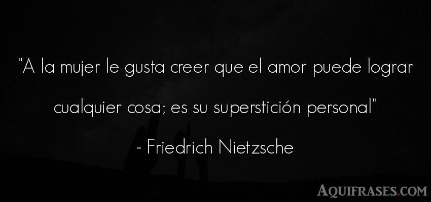 Frase de amor  de Friedrich Nietzsche. A la mujer le gusta creer