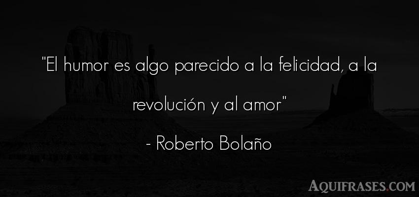 Frase de amor  de Roberto Bolaño. El humor es algo parecido a