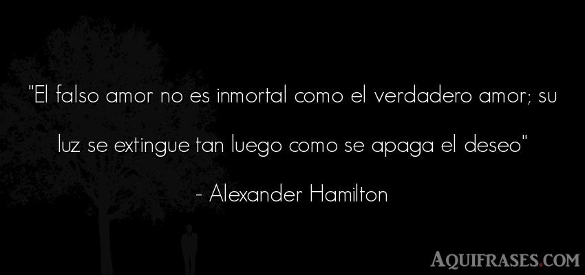 Frase de amor  de Alexander Hamilton. El falso amor no es inmortal