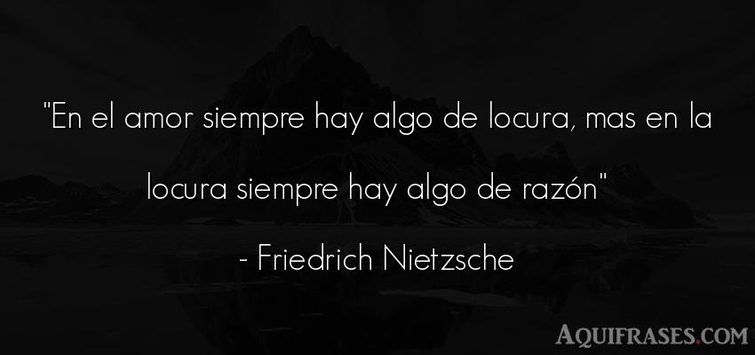 Frase de amor  de Friedrich Nietzsche. En el amor siempre hay algo