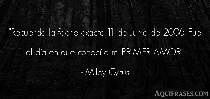 Frase de amor  de Miley Cyrus. Recuerdo la fecha exacta,11