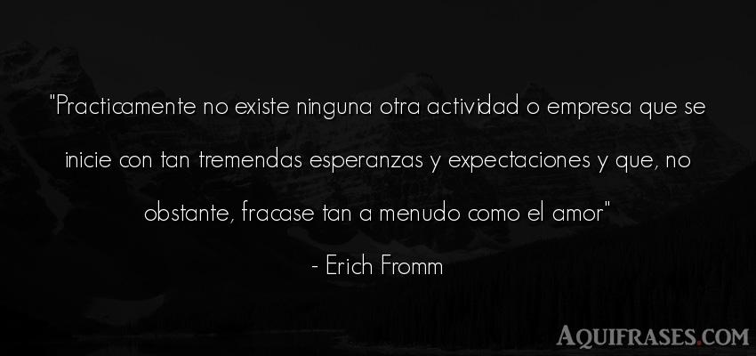 Frase de amor  de Erich Fromm. Practicamente no existe