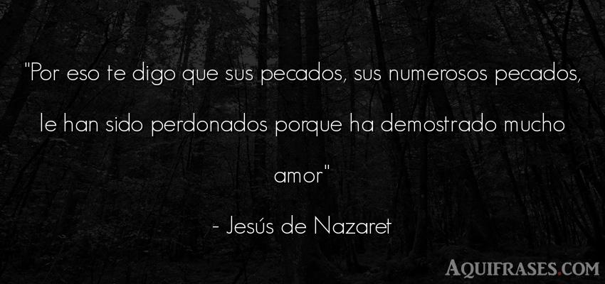 Frase de amor  de Jesús de Nazaret. Por eso te digo que sus