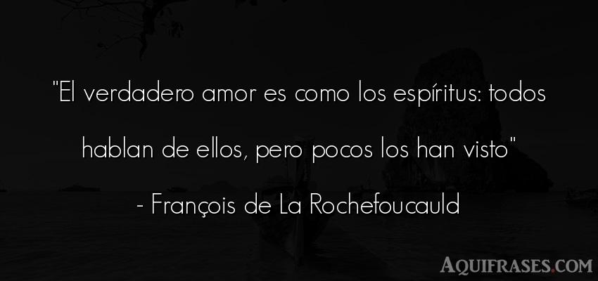 Frase de amor  de François de La Rochefoucauld. El verdadero amor es como