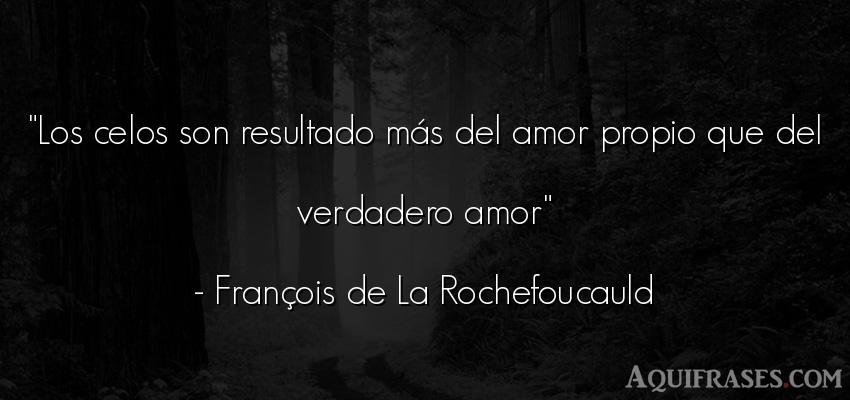 Frase de amor,  de celo  de François de La Rochefoucauld. Los celos son resultado más