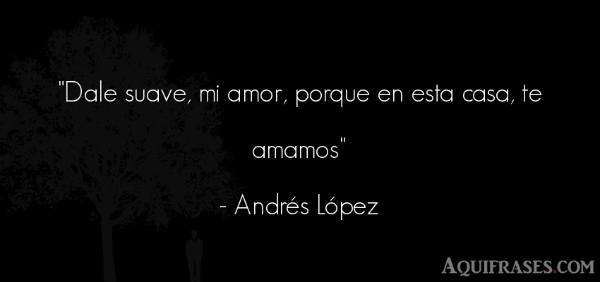 Frase de amor,  de amor corta  de Andrés López. Dale suave, mi amor, porque