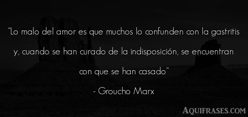Frase de amor  de Groucho Marx. Lo malo del amor es que