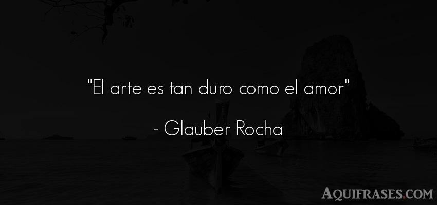 Frase de amor,  de amor corta  de Glauber Rocha. El arte es tan duro como el