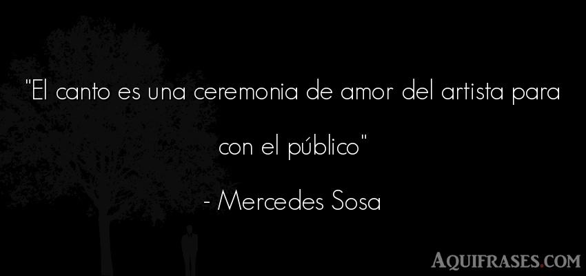Frase de amor  de Mercedes Sosa. El canto es una ceremonia de