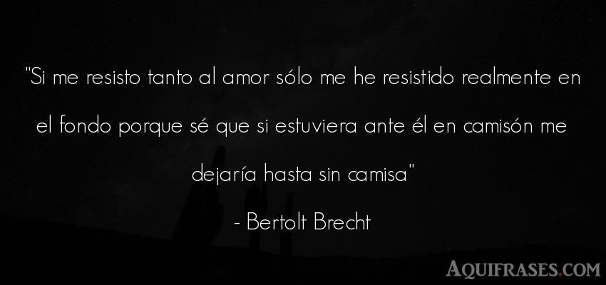 Frase de amor  de Bertolt Brecht. Si me resisto tanto al amor