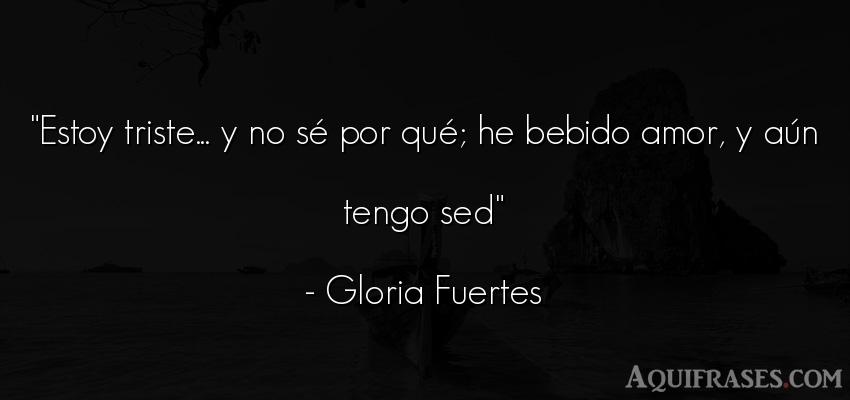 Frase de amor  de Gloria Fuertes. Estoy triste... y no sé por