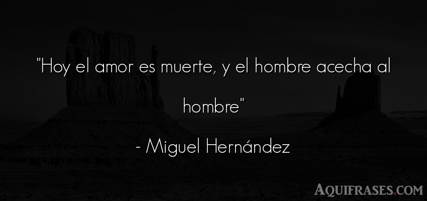 Frase de amor,  de amor corta  de Miguel Hernández. Hoy el amor es muerte, y el
