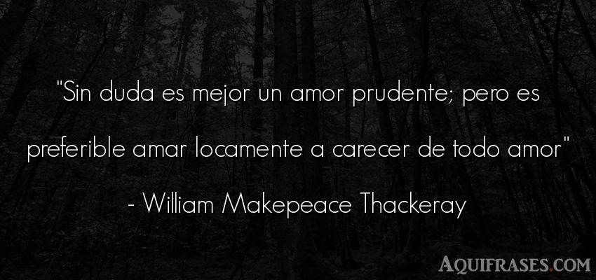 Frase de amor  de William Makepeace Thackeray. Sin duda es mejor un amor