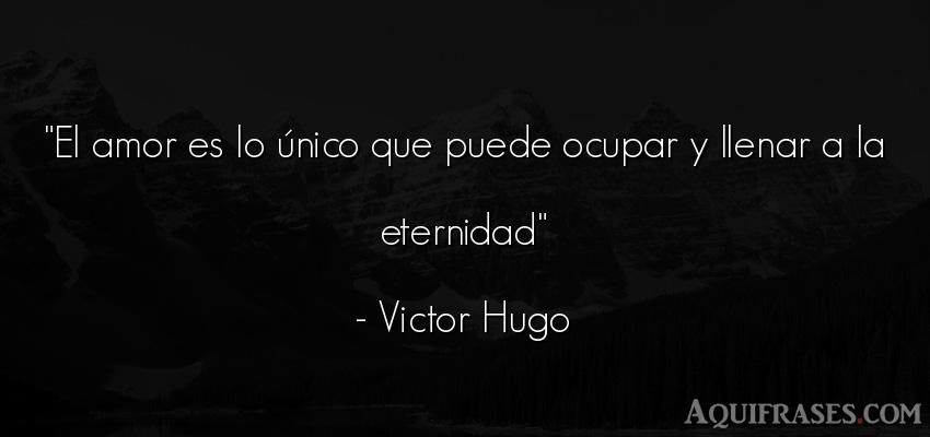 Frase de amor  de Victor Hugo. El amor es lo único que