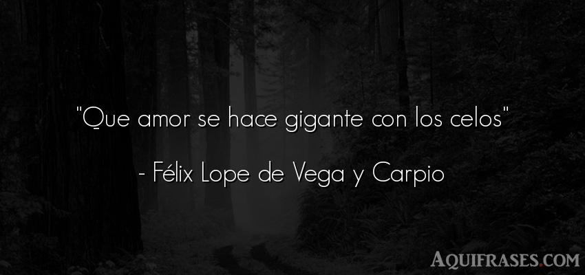 Frase de amor,  de celo,  de amor corta  de Lope de Vega. Que amor se hace gigante con