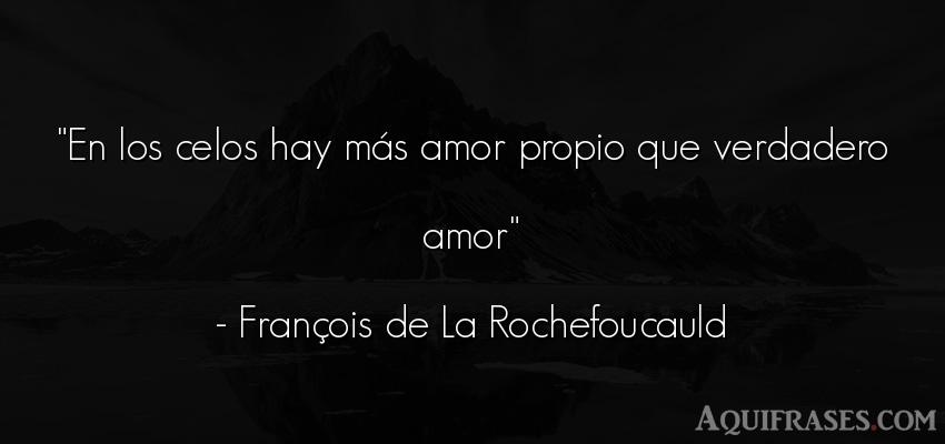 Frase de amor,  de celo,  de amor corta  de François de La Rochefoucauld. En los celos hay más amor