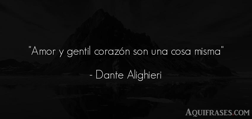Frase de amor,  de amor corta  de Dante Alighieri. Amor y gentil corazón son