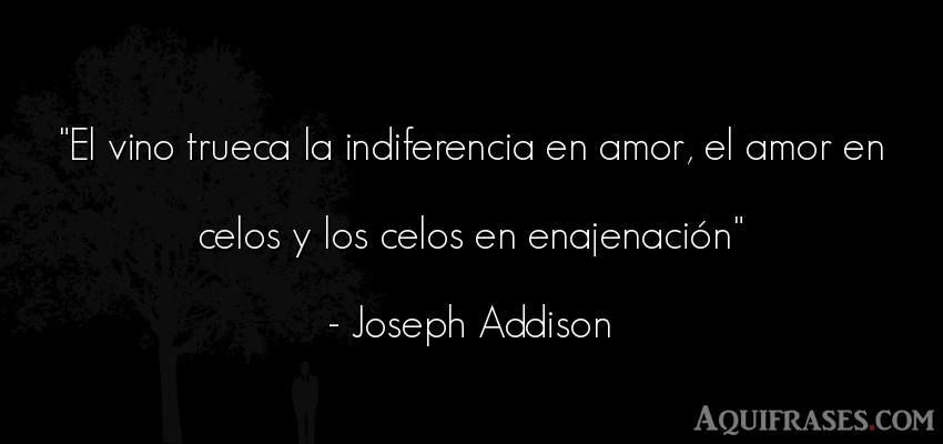 Frase de amor,  de celo  de Joseph Addison. El vino trueca la