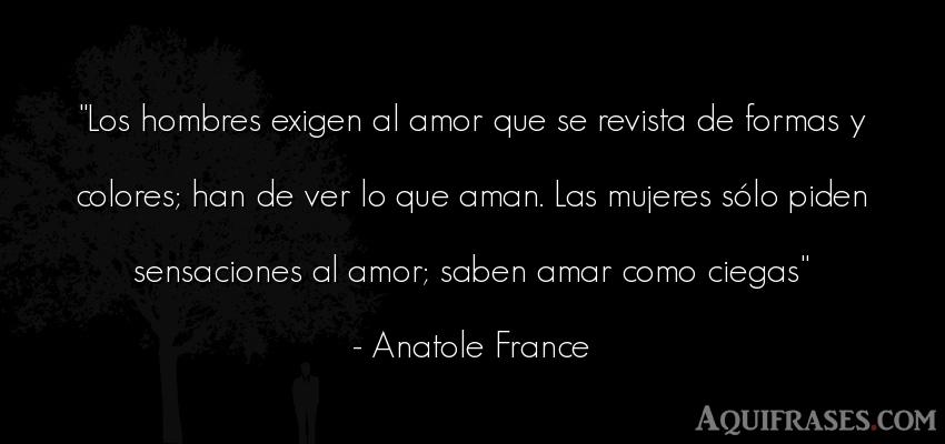 Frase de amor  de Anatole France. Los hombres exigen al amor