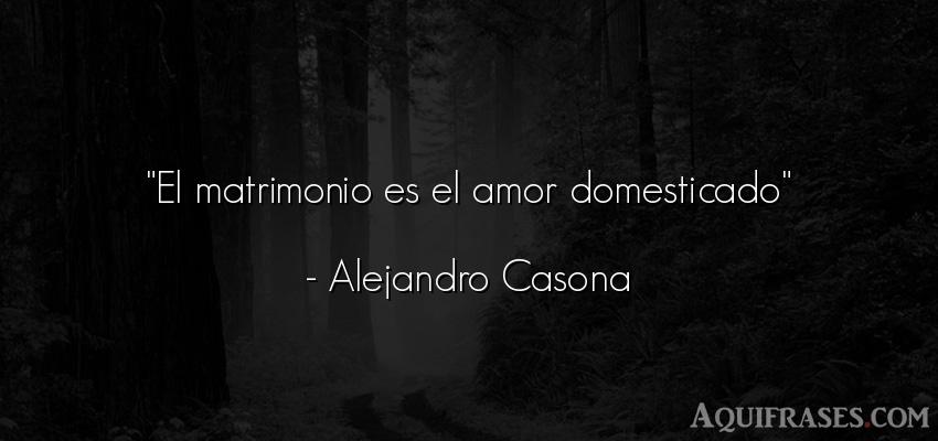 Frase de amor,  de amor corta  de Alejandro Casona. El matrimonio es el amor